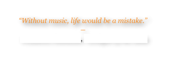 """Without music, life would be a mistake."" 